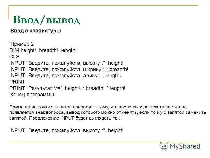 Ввод/вывод Ввод с клавиатуры 'Пример 2 DIM height!, breadth!, length! CLS INPUT
