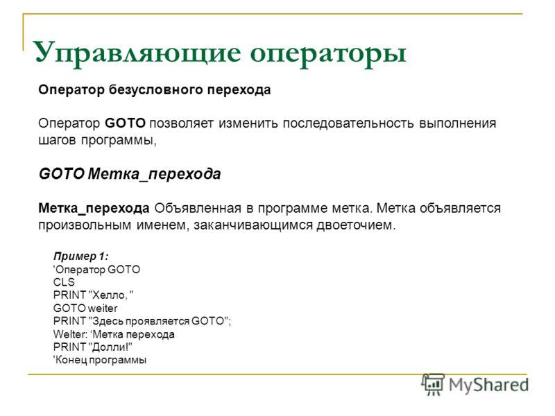Управляющие операторы Оператор безусловного перехода Оператор GOTO позволяет изменить последовательность выполнения шагов программы, GOTO Метка_перехода Метка_перехода Объявленная в программе метка. Метка объявляется произвольным именем, заканчивающи