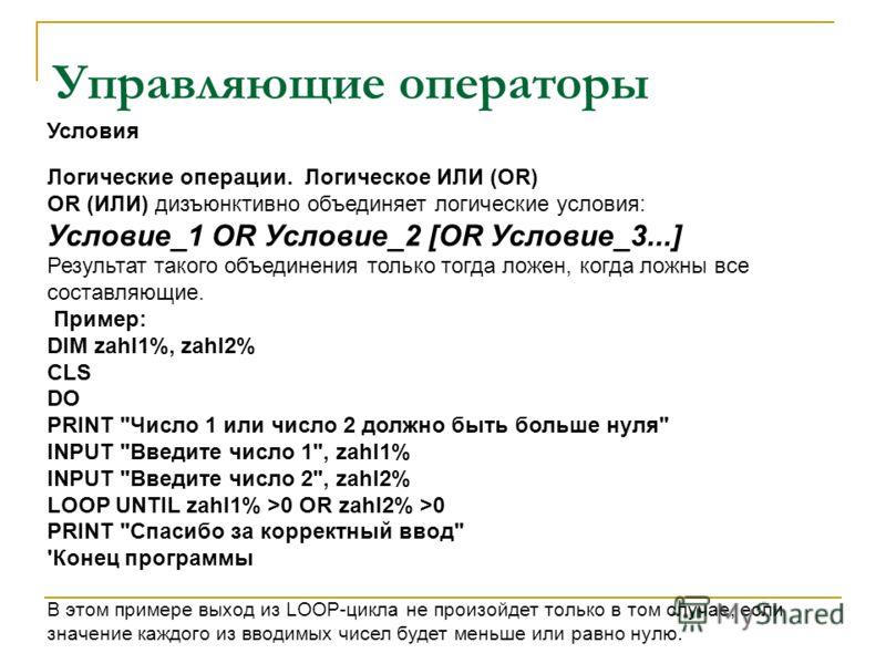 Управляющие операторы Логические операции. Логическое ИЛИ (OR) OR (ИЛИ) дизъюнктивно объединяет логические условия: Условие_1 OR Условие_2 [OR Условие_3...] Результат такого объединения только тогда ложен, когда ложны все составляющие. Пример: DIM za