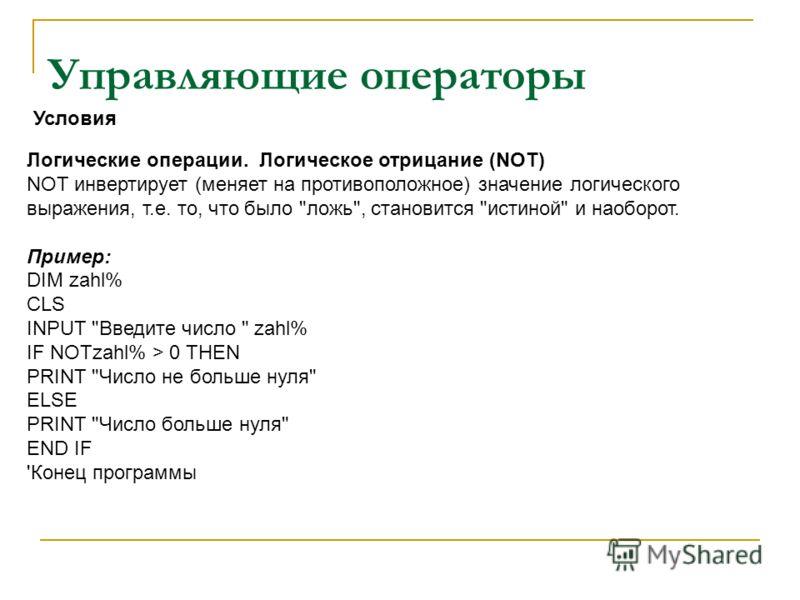 Управляющие операторы Логические операции. Логическое отрицание (NOT) NOT инвертирует (меняет на противоположное) значение логического выражения, т.е. то, что было