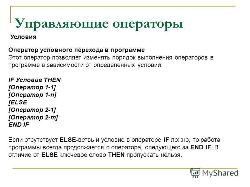 Управляющие операторы Оператор условного перехода в программе Этот оператор позволяет изменять порядок выполнения операторов в программе в зависимости от определенных условий: IF Условие THEN [Оператор 1-1] [Оператор 1-n] [ELSE [Оператор 2-1] [Операт