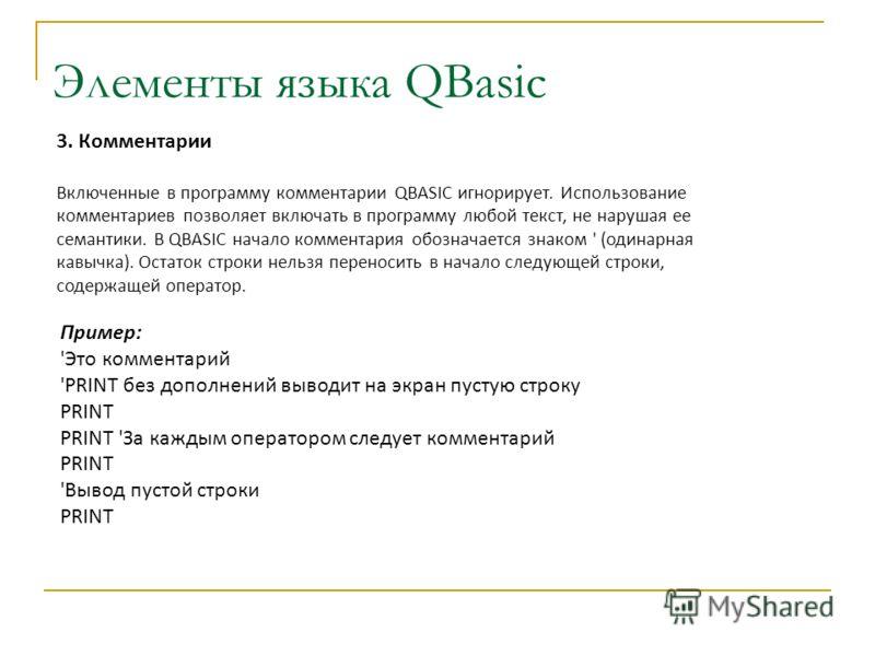 3. Комментарии Включенные в программу комментарии QBASIC игнорирует. Использование комментариев позволяет включать в программу любой текст, не нарушая ее семантики. В QBASIC начало комментария обозначается знаком ' (одинарная кавычка). Остаток строки