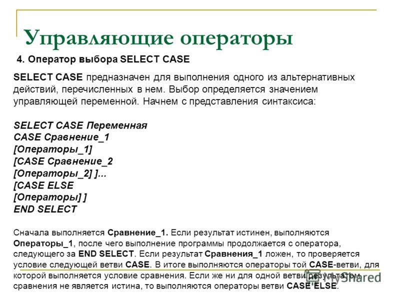 Управляющие операторы SELECT CASE предназначен для выполнения одного из альтернативных действий, перечисленных в нем. Выбор определяется значением управляющей переменной. Начнем с представления синтаксиса: SELECT CASE Переменная CASE Сравнение_1 [Опе