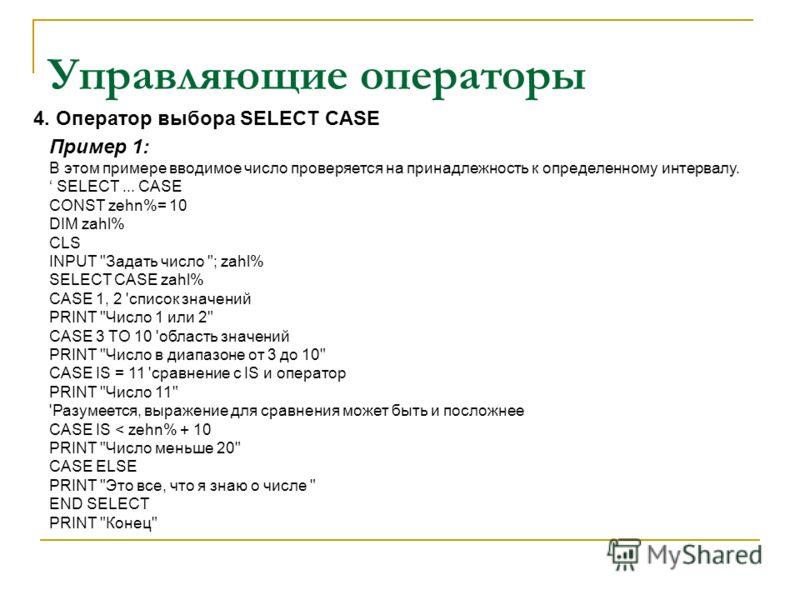 Управляющие операторы Пример 1: В этом примере вводимое число проверяется на принадлежность к определенному интервалу. SELECT... CASE CONST zehn%= 10 DIM zahl% CLS INPUT