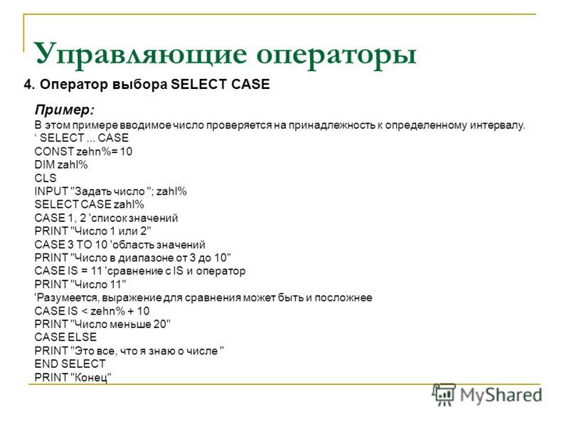 Управляющие операторы Пример: В этом примере вводимое число проверяется на принадлежность к определенному интервалу. SELECT... CASE CONST zehn%= 10 DIM zahl% CLS INPUT