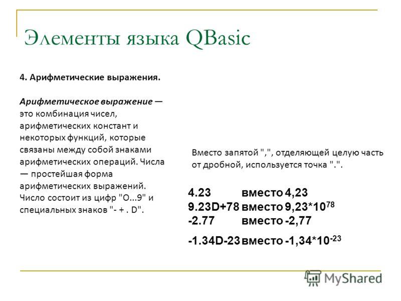Элементы языка QBasic 4. Арифметические выражения. Арифметическое выражение это комбинация чисел, арифметических констант и некоторых функций, которые связаны между собой знаками арифметических операций. Числа простейшая форма арифметических выражени