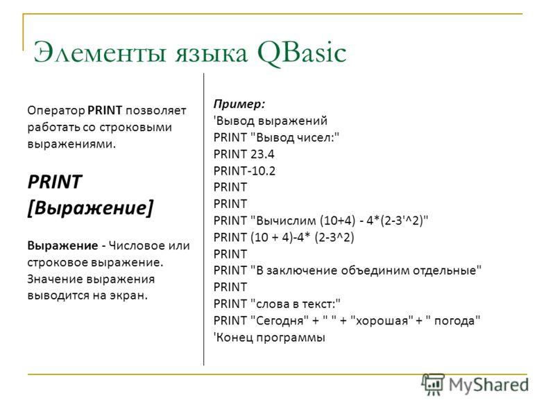 Элементы языка QBasic Оператор PRINT позволяет работать со строковыми выражениями. PRINT [Выражение] Выражение - Числовое или строковое выражение. Значение выражения выводится на экран. Пример: 'Вывод выражений PRINT