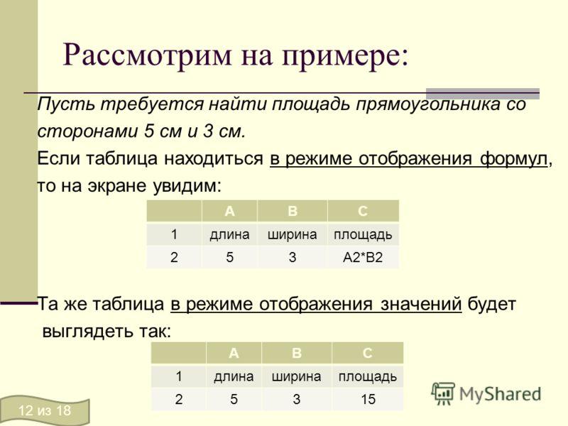Рассмотрим на примере: Пусть требуется найти площадь прямоугольника со сторонами 5 см и 3 см. Если таблица находиться в режиме отображения формул, то на экране увидим: Та же таблица в режиме отображения значений будет выглядеть так: АВС 1длинаширинап