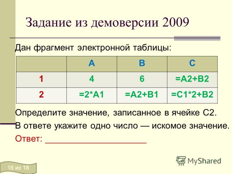 Задание из демоверсии 2009 Дан фрагмент электронной таблицы: Определите значение, записанное в ячейке C2. В ответе укажите одно число искомое значение. Ответ: ____________________ АВС 146=А2+В2 2=2*А1=А2+В1=С1*2+В2 18 из 18