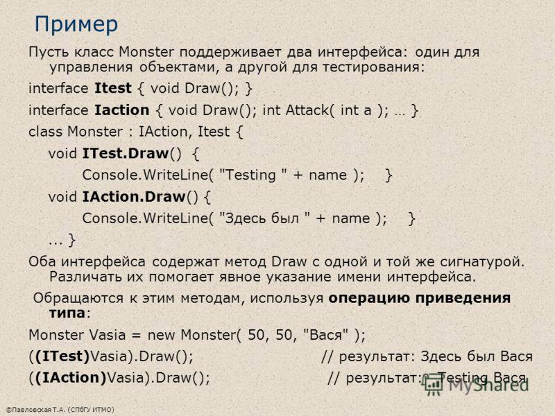 ©Павловская Т.А. (СПбГУ ИТМО) Пример Пусть класс Monster поддерживает два интерфейса: один для управления объектами, а другой для тестирования: interface Itest { void Draw(); } interface Iaction { void Draw(); int Attack( int a ); … } class Monster :