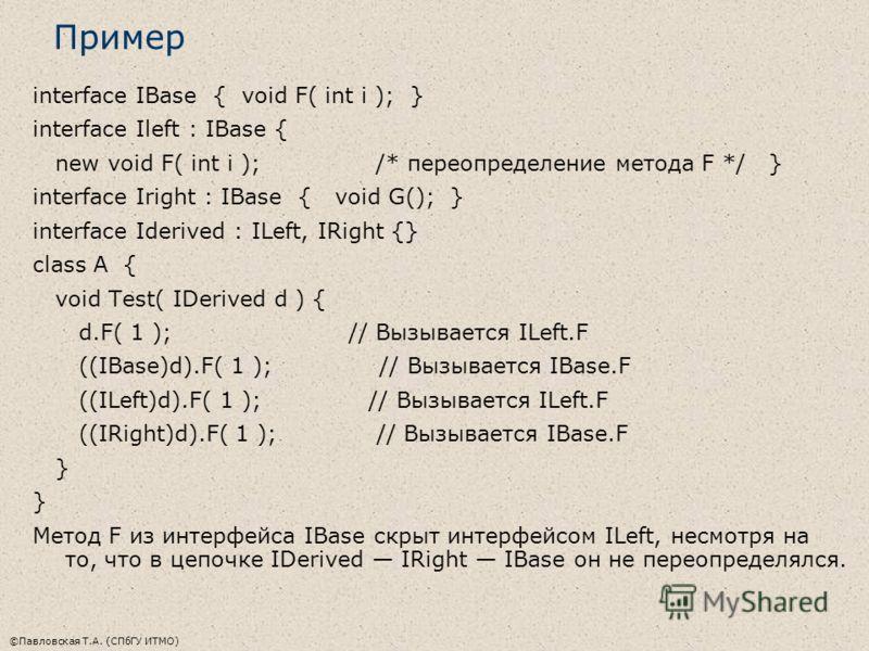 ©Павловская Т.А. (СПбГУ ИТМО) Пример interface IBase { void F( int i ); } interface Ileft : IBase { new void F( int i ); /* переопределение метода F */ } interface Iright : IBase { void G(); } interface Iderived : ILeft, IRight {} class A { void Test