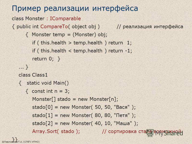 ©Павловская Т.А. (СПбГУ ИТМО) Пример реализации интерфейса class Monster : IComparable { public int CompareTo( object obj ) // реализация интерфейса { Monster temp = (Monster) obj; if ( this.health > temp.health ) return 1; if ( this.health < temp.he