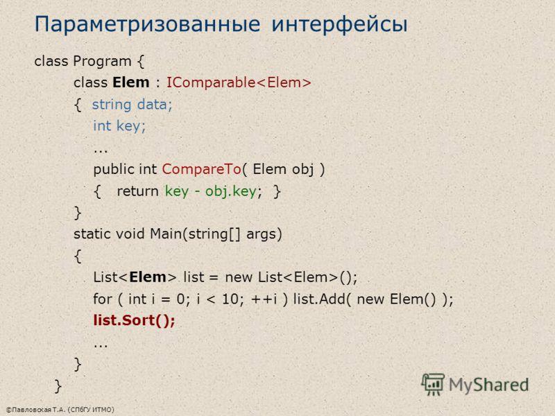 ©Павловская Т.А. (СПбГУ ИТМО) Параметризованные интерфейсы class Program { class Elem : IComparable { string data; int key;... public int CompareTo( Elem obj ) { return key - obj.key; } } static void Main(string[] args) { List list = new List (); for