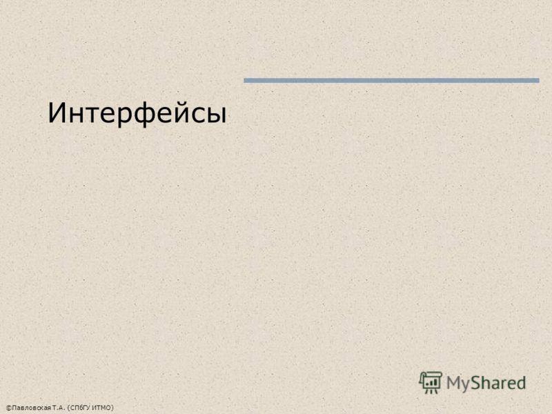 ©Павловская Т.А. (СПбГУ ИТМО) Интерфейсы