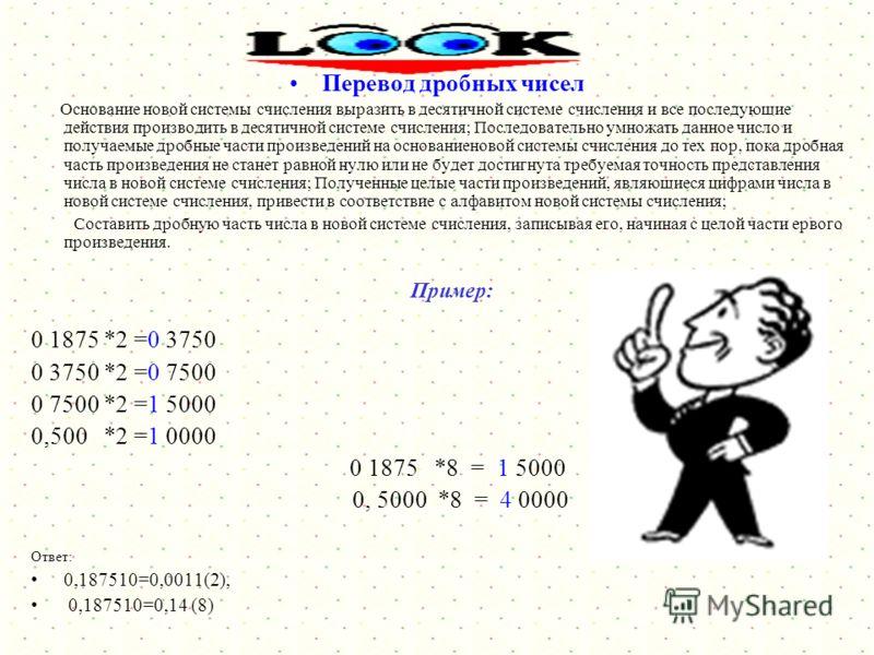 Перевод десятичных чисел в другие системы счисления Перевод целых чисел Основание новой системы счисления выразить в десятичной системе счисления и все последующие действия производить в десятичной системе счисления; Последовательно выполнять деление