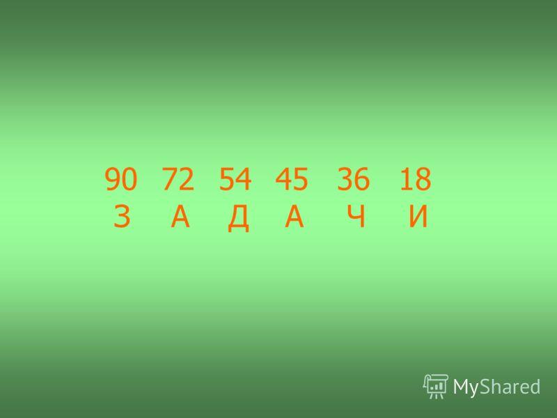 18 36 45 54 72 90 И Ч А Д А З