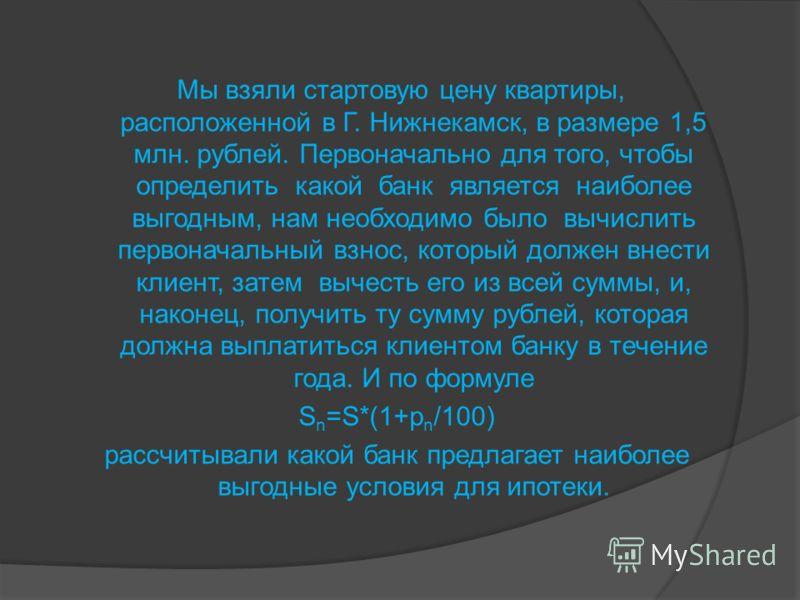 Мы взяли стартовую цену квартиры, расположенной в Г. Нижнекамск, в размере 1,5 млн. рублей. Первоначально для того, чтобы определить какой банк является наиболее выгодным, нам необходимо было вычислить первоначальный взнос, который должен внести клие