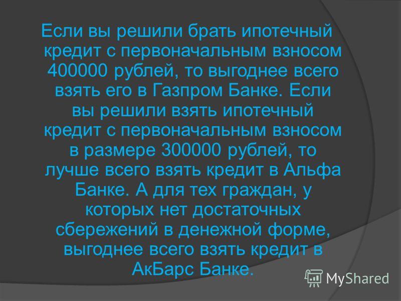 Если вы решили брать ипотечный кредит с первоначальным взносом 400000 рублей, то выгоднее всего взять его в Газпром Банке. Если вы решили взять ипотечный кредит с первоначальным взносом в размере 300000 рублей, то лучше всего взять кредит в Альфа Бан