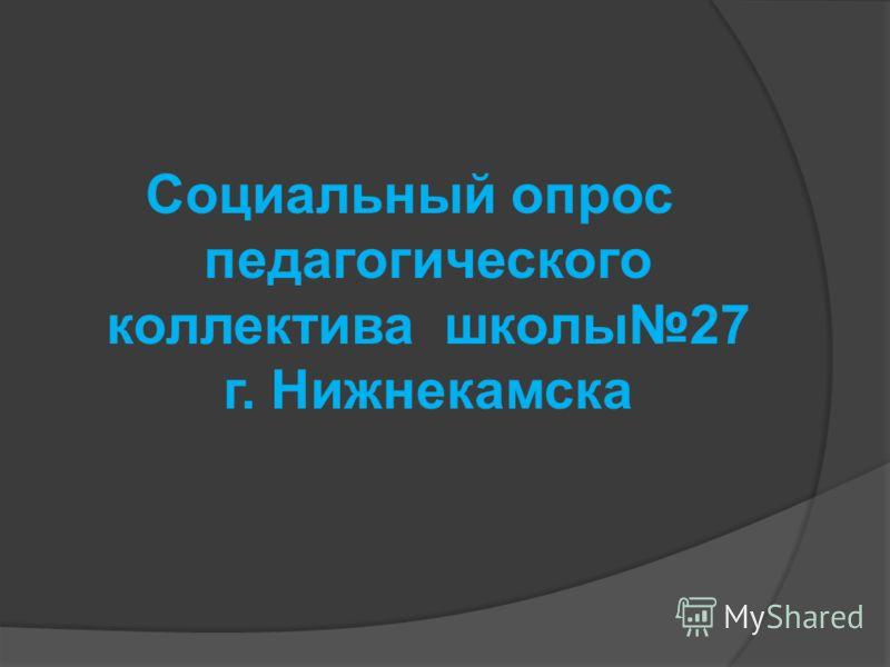 Социальный опрос педагогического коллектива школы27 г. Нижнекамска