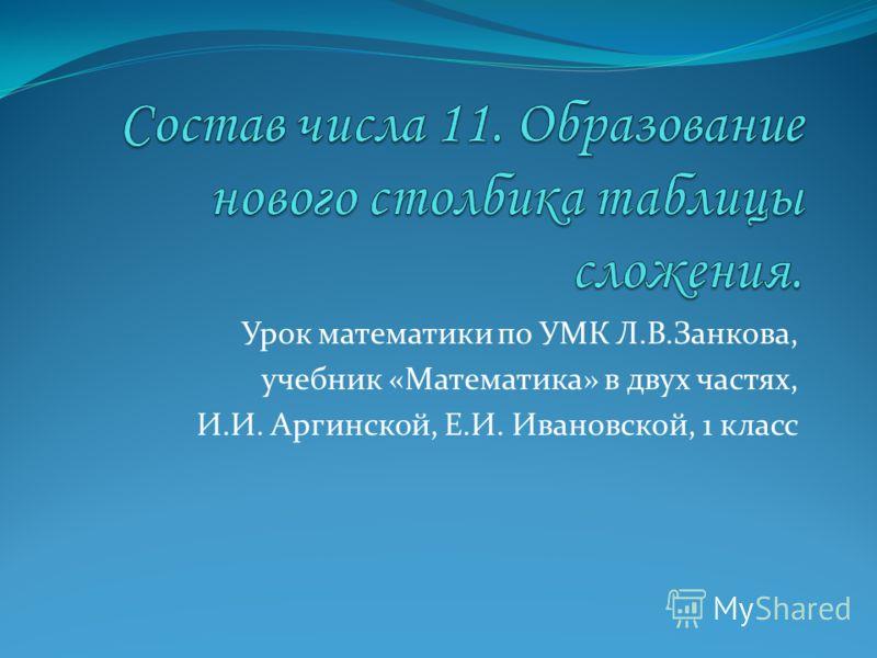 Урок математики по УМК Л.В.Занкова, учебник «Математика» в двух частях, И.И. Аргинской, Е.И. Ивановской, 1 класс