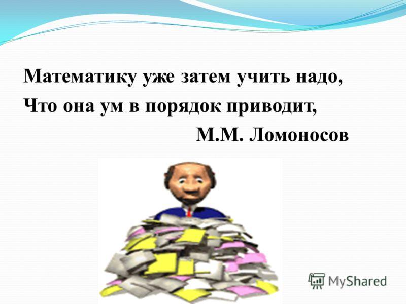 Математику уже затем учить надо, Что она ум в порядок приводит, М.М. Ломоносов