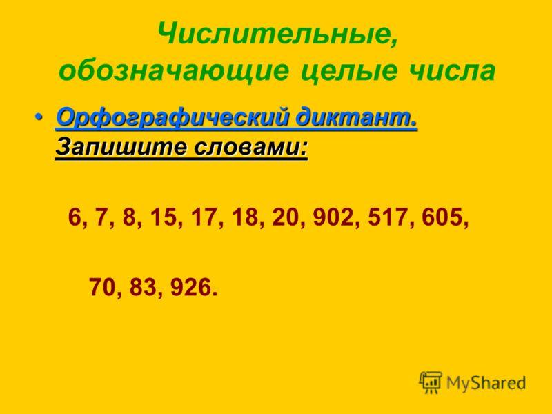 Числительные, обозначающие целые числа Орфографический диктант. Запишите словами:Орфографический диктант. Запишите словами: 6, 7, 8, 15, 17, 18, 20, 902, 517, 605, 70, 83, 926.