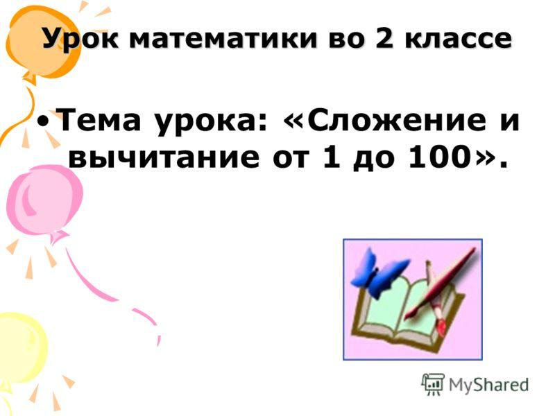 Урок математики во 2 классе Тема урока: «Сложение и вычитание от 1 до 100».