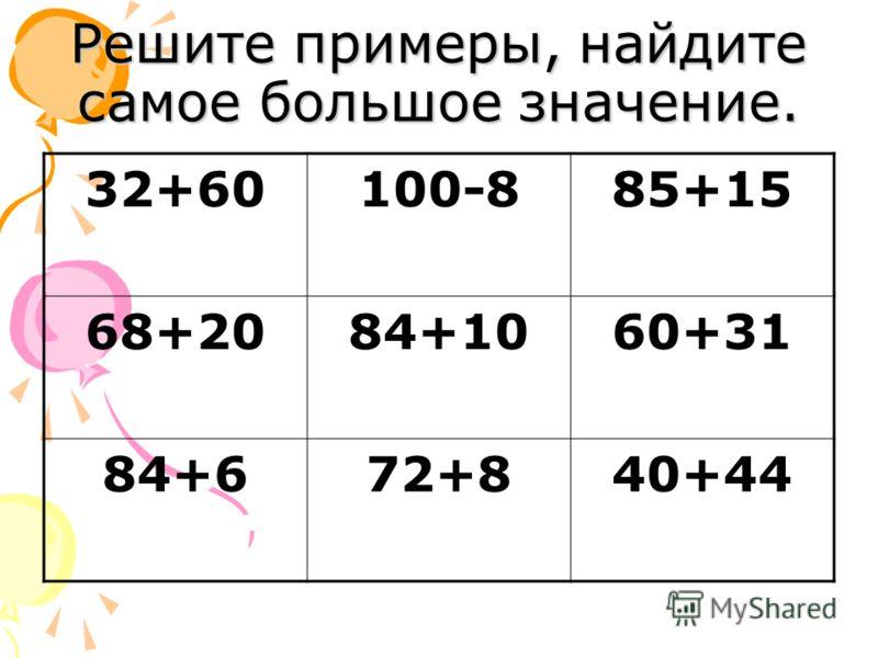 Решите примеры, найдите самое большое значение. 32+60100-885+15 68+2084+1060+31 84+672+840+44