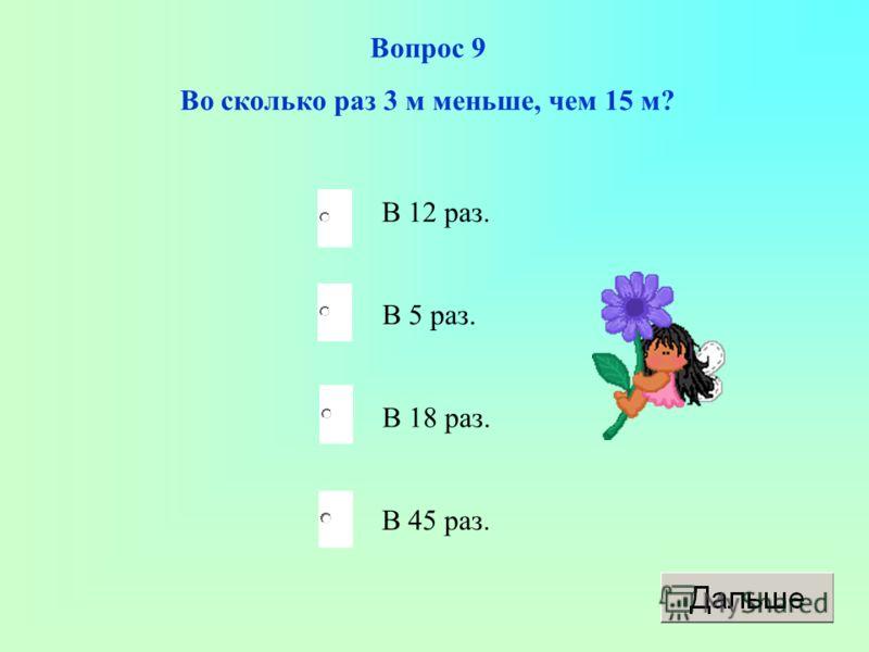 В 5 раз. В 18 раз. В 45 раз. В 12 раз. Вопрос 9 Во сколько раз 3 м меньше, чем 15 м?