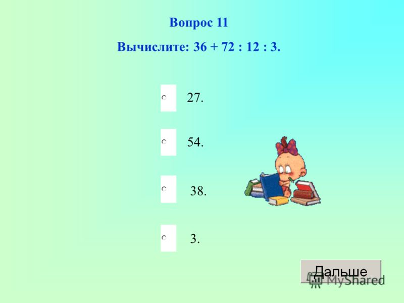 38. 54. 3. 27. Вопрос 11 Вычислите: 36 + 72 : 12 : 3.