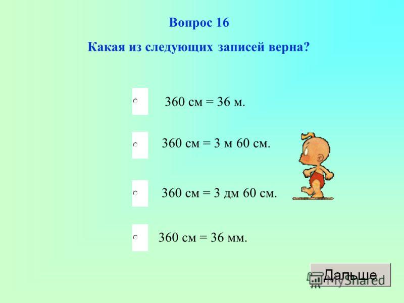 Вопрос 16 Какая из следующих записей верна? 360 см = 36 м. 360 см = 3 м 60 см. 360 см = 3 дм 60 см. 360 см = 36 мм.