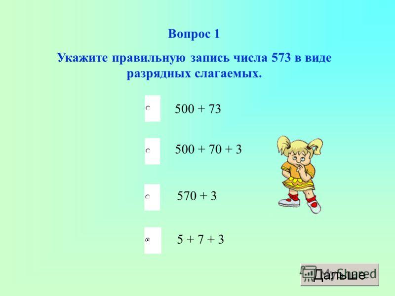 Вопрос 1 Укажите правильную запись числа 573 в виде разрядных слагаемых. 500 + 73 500 + 70 + 3 570 + 3 5 + 7 + 3