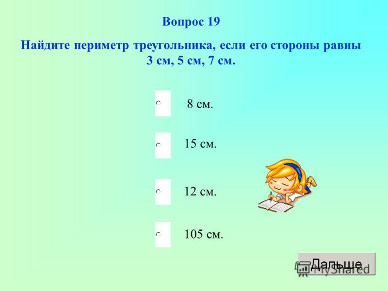 Вопрос 19 Найдите периметр треугольника, если его стороны равны 3 см, 5 см, 7 см. 8 см. 15 см. 12 см. 105 см.