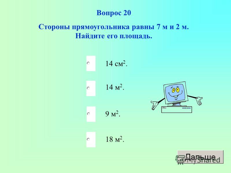 Вопрос 20 Стороны прямоугольника равны 7 м и 2 м. Найдите его площадь. 14 см 2. 14 м 2. 9 м 2. 18 м 2.