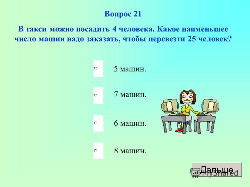 Вопрос 21 В такси можно посадить 4 человека. Какое наименьшее число машин надо заказать, чтобы перевезти 25 человек? 5 машин. 7 машин. 6 машин. 8 машин.