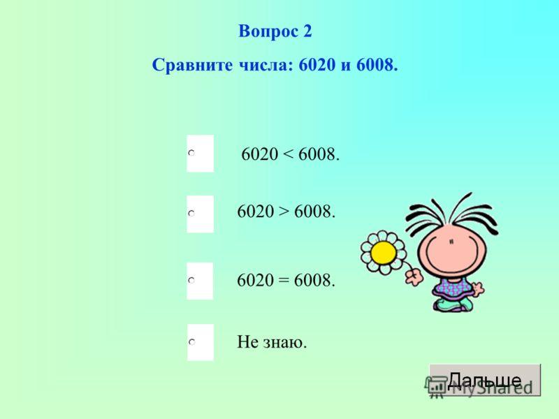 Вопрос 2 Сравните числа: 6020 и 6008. 6020 < 6008. 6020 > 6008. 6020 = 6008. Не знаю.