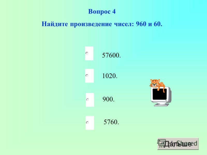 57600. 900. 5760. 1020. Вопрос 4 Найдите произведение чисел: 960 и 60.