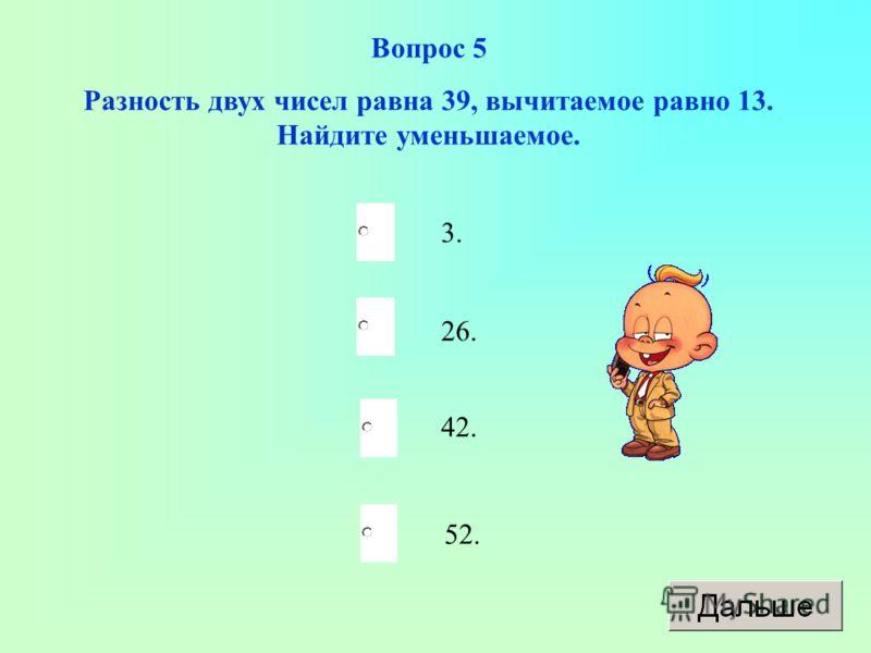 52. 26. 42. 3. Вопрос 5 Разность двух чисел равна 39, вычитаемое равно 13. Найдите уменьшаемое.