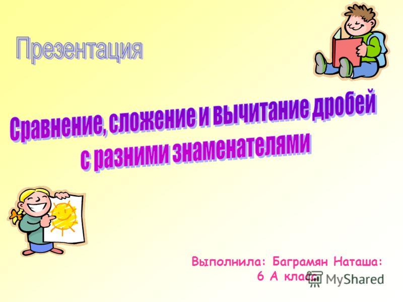 Выполнила: Баграмян Наташа: 6 А класс