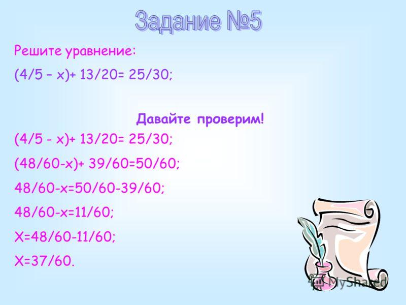 Решите уравнение: (4/5 – x)+ 13/20= 25/30; Давайте проверим! (4/5 - x)+ 13/20= 25/30; (48/60-х)+ 39/60=50/60; 48/60-х=50/60-39/60; 48/60-х=11/60; Х=48/60-11/60; Х=37/60.