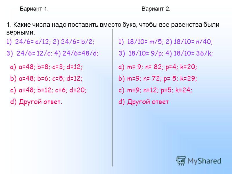 Вариант 1.Вариант 2. 1. Какие числа надо поставить вместо букв, чтобы все равенства были верными. 1)24/6= а/12; 2) 24/6= b/2; 3) 24/6= 12/c; 4) 24/6=48/d; a)a=48; b=8; c=3; d=12; b)a=48; b=6; c=5; d=12; c)a=48; b=12; c=6; d=20; d)Другой ответ. 1)18/1