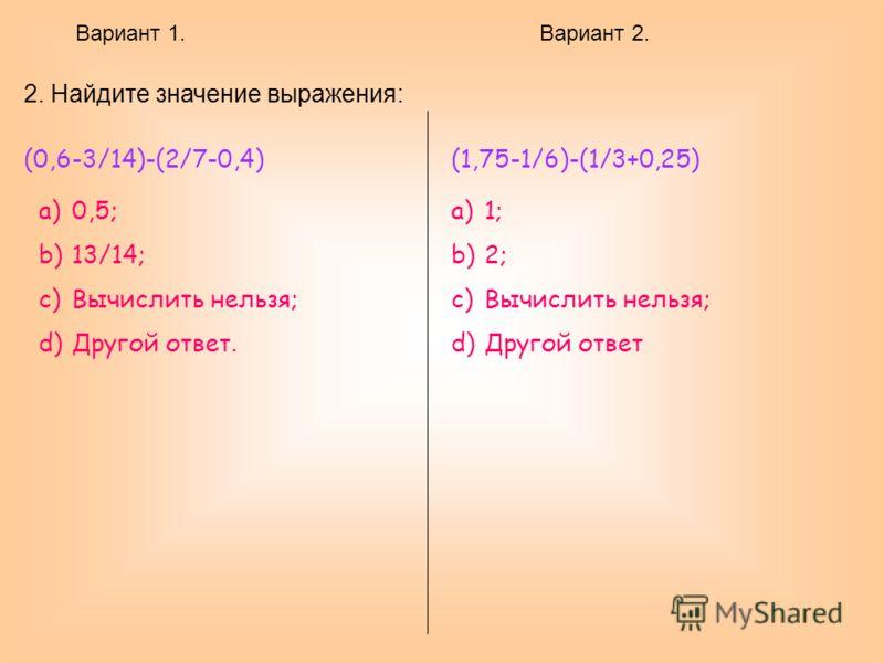 Вариант 1.Вариант 2. 2. Найдите значение выражения: (0,6-3/14)-(2/7-0,4) a)0,5; b)13/14; c)Вычислить нельзя; d)Другой ответ. (1,75-1/6)-(1/3+0,25) a)1; b)2; c)Вычислить нельзя; d)Другой ответ