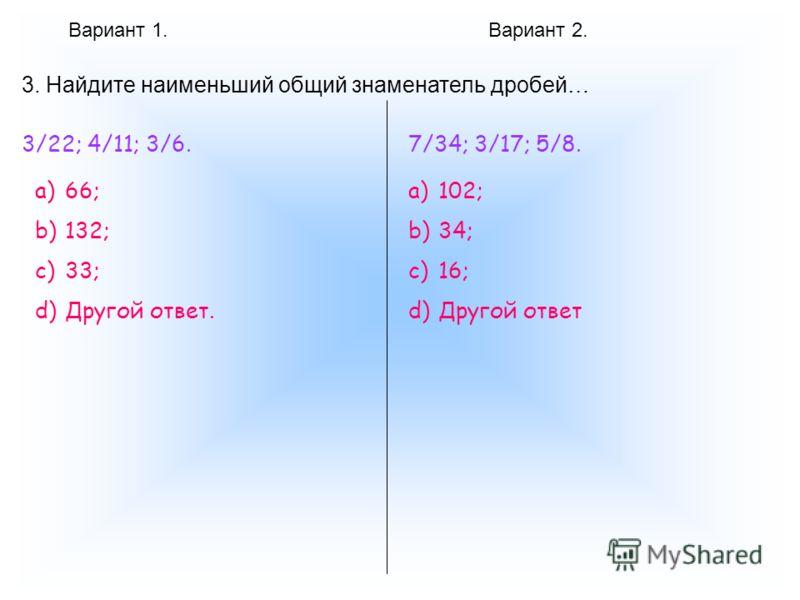 Вариант 1.Вариант 2. 3. Найдите наименьший общий знаменатель дробей… 3/22; 4/11; 3/6. a)66; b)132; c)33; d)Другой ответ. 7/34; 3/17; 5/8. a)102; b)34; c)16; d)Другой ответ