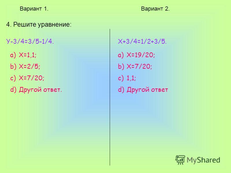 Вариант 1.Вариант 2. 4. Решите уравнение: Y-3/4=3/5-1/4. a)X=1,1; b)X=2/5; c)X=7/20; d)Другой ответ. X+3/4=1/2+3/5. a)X=19/20; b)X=7/20; c)1,1; d)Другой ответ