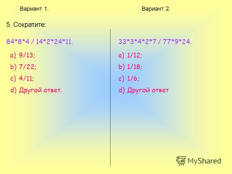 Вариант 1.Вариант 2. 5. Сократите: 84*8*4 / 14*2*24*11. a)9/13; b)7/22; c)4/11; d)Другой ответ. 33*3*4*2*7 / 77*9*24. a)1/12; b)1/18; c)1/6; d)Другой ответ