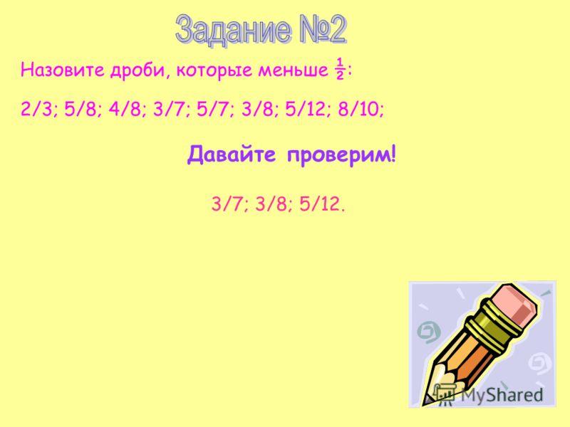 Назовите дроби, которые меньше ½ : 2/3; 5/8; 4/8; 3/7; 5/7; 3/8; 5/12; 8/10; Давайте проверим! 3/7; 3/8; 5/12.
