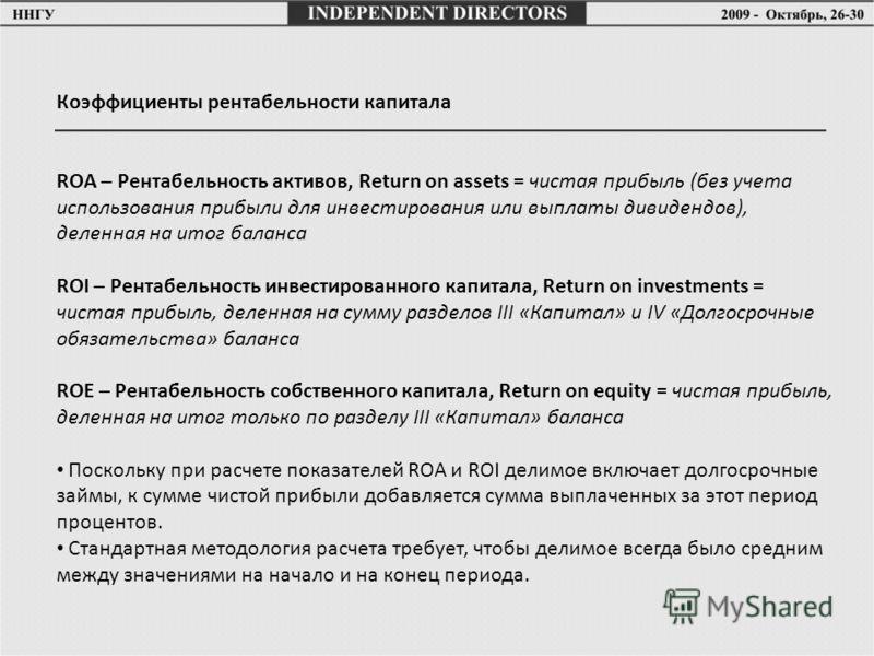 Коэффициенты рентабельности капитала ROA – Рентабельность активов, Return on assets = чистая прибыль (без учета использования прибыли для инвестирования или выплаты дивидендов), деленная на итог баланса ROI – Рентабельность инвестированного капитала,