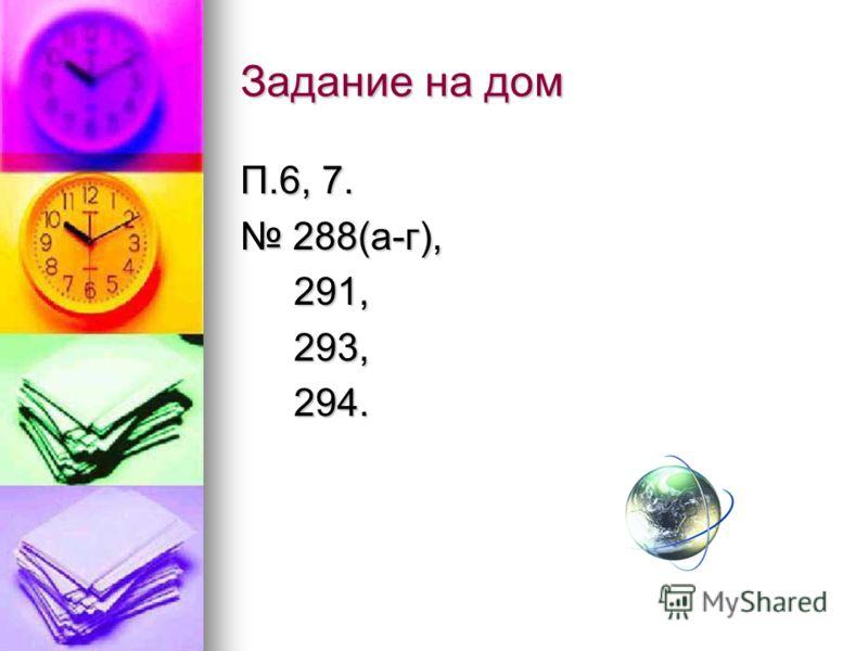 Задание на дом П.6, 7. 288(а-г), 288(а-г), 291, 291, 293, 293, 294. 294.