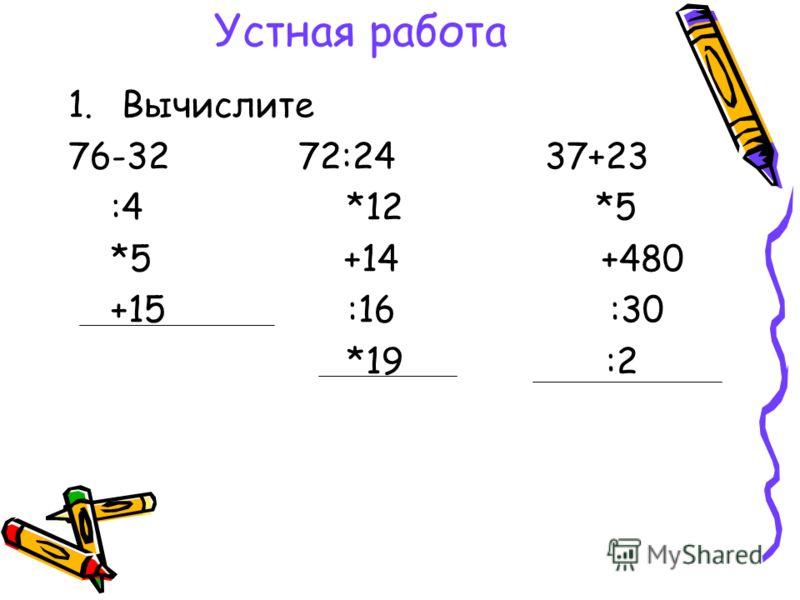 Устная работа 1.Вычислите 76-32 72:24 37+23 :4 *12 *5 *5 +14 +480 +15 :16 :30 *19 :2