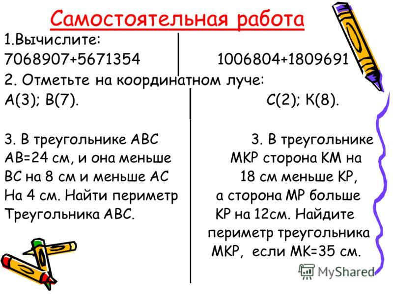 Самостоятельная работа 1.Вычислите: 7068907+5671354 1006804+1809691 2. Отметьте на координатном луче: А(3); В(7). С(2); К(8). 3. В треугольнике АВС 3. В треугольнике АВ=24 см, и она меньше MKP сторона KM на ВС на 8 см и меньше АС 18 см меньше KP, На